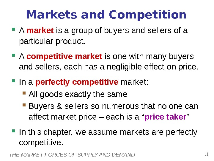 THE MARKET FORCES OF SUPPLY AND DEMAND 3 Markets and Competition A market is a group