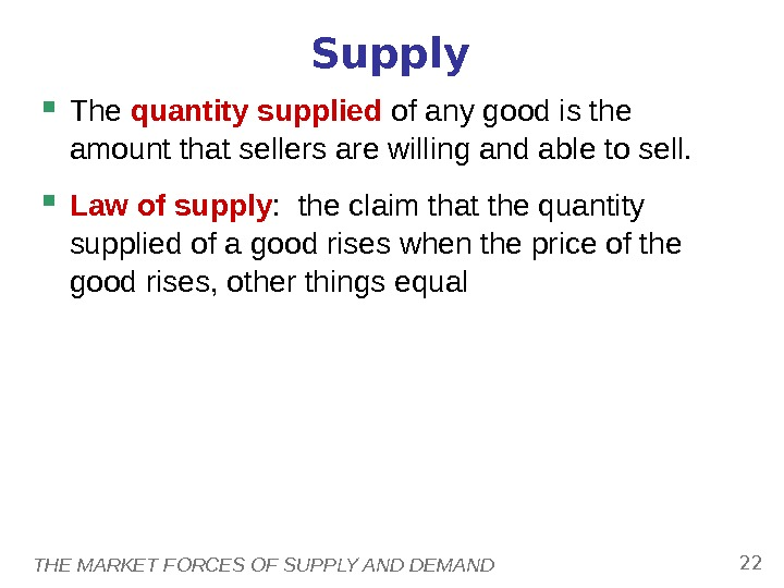 THE MARKET FORCES OF SUPPLY AND DEMAND 22 Supply The quantity supplied of any good is