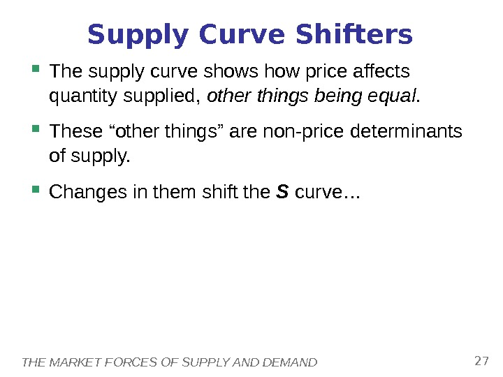 THE MARKET FORCES OF SUPPLY AND DEMAND 27 Supply Curve Shifters The supply curve shows how