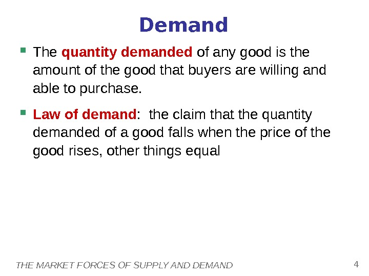 THE MARKET FORCES OF SUPPLY AND DEMAND 4 Demand The quantity demanded of any good is