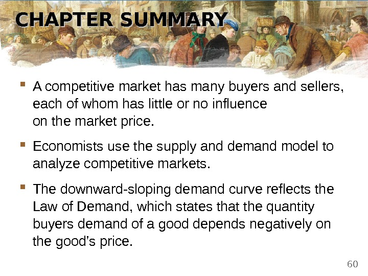 CHAPTER SUMMARY A competitive market has many buyers and sellers,  each of whom has little