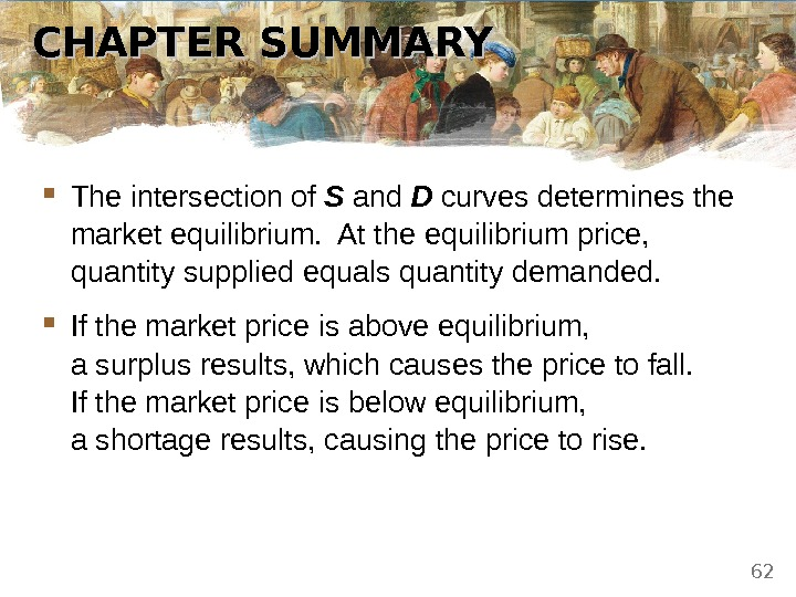 CHAPTER SUMMARY The intersection of S and D curves determines the market equilibrium.  At the