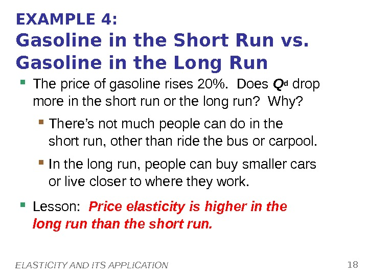 ELASTICITY AND ITS APPLICATION 18 EXAMPLE 4: Gasoline in the Short Run vs.  Gasoline in