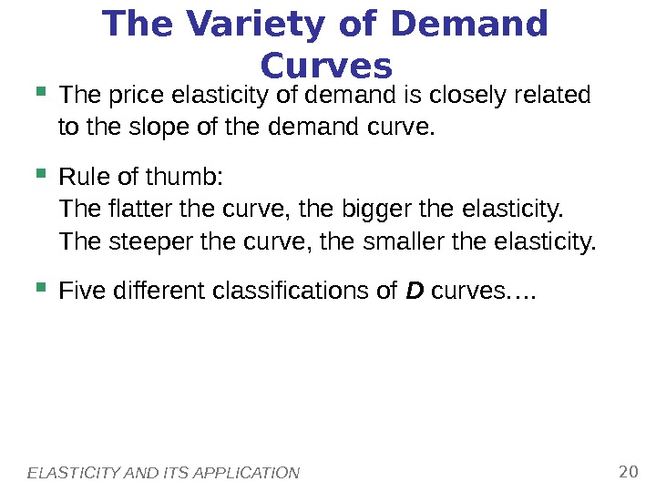 ELASTICITY AND ITS APPLICATION 20 The Variety of Demand Curves The price elasticity of demand is