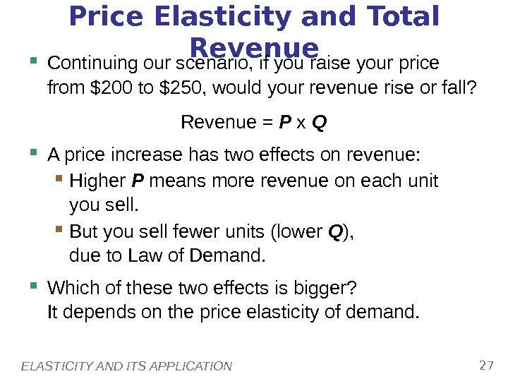 ELASTICITY AND ITS APPLICATION 27 Price Elasticity and Total Revenue Continuing our scenario, if you raise