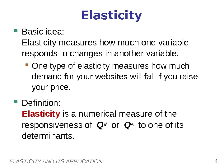 ELASTICITY AND ITS APPLICATION 4 Elasticity Basic idea:  Elasticity measures how much one variable responds