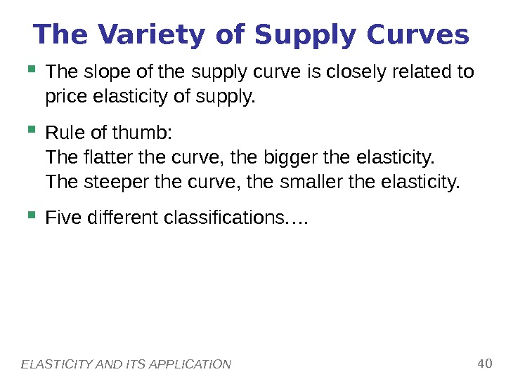 ELASTICITY AND ITS APPLICATION 40 The Variety of Supply Curves The slope of the supply curve