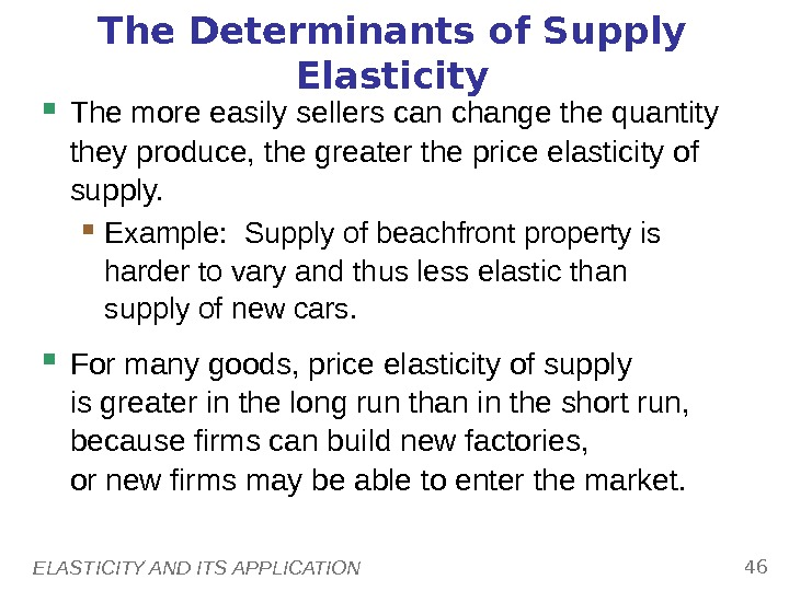 ELASTICITY AND ITS APPLICATION 46 The Determinants of Supply Elasticity The more easily sellers can change