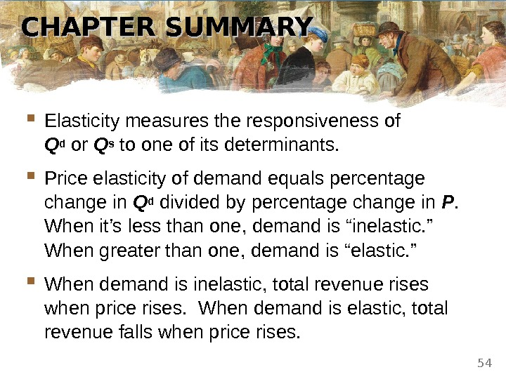 CHAPTER SUMMARY Elasticity measures the responsiveness of Q d or Q s to one of its
