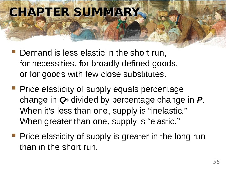 CHAPTER SUMMARY Demand is less elastic in the short run,  for necessities, for broadly defined