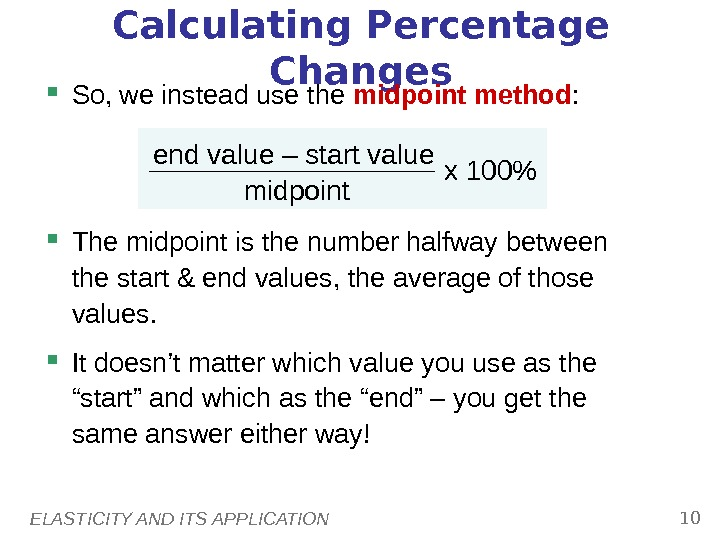 ELASTICITY AND ITS APPLICATION 10 Calculating Percentage Changes So, we instead use the midpoint method :