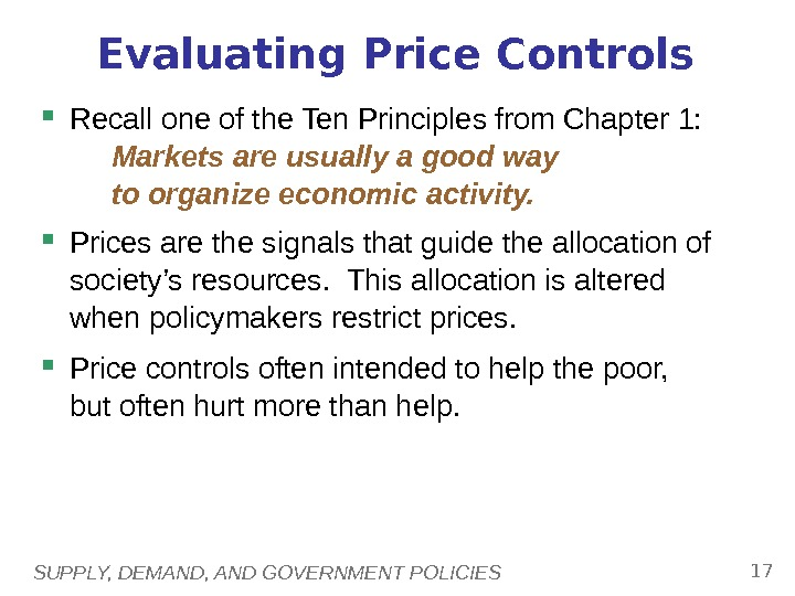 SUPPLY, DEMAND, AND GOVERNMENT POLICIES 17 Evaluating Price Controls Recall one of the Ten Principles from