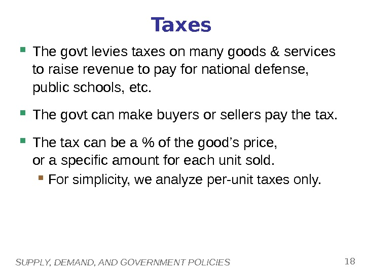 SUPPLY, DEMAND, AND GOVERNMENT POLICIES 18 Taxes The govt levies taxes on many goods & services