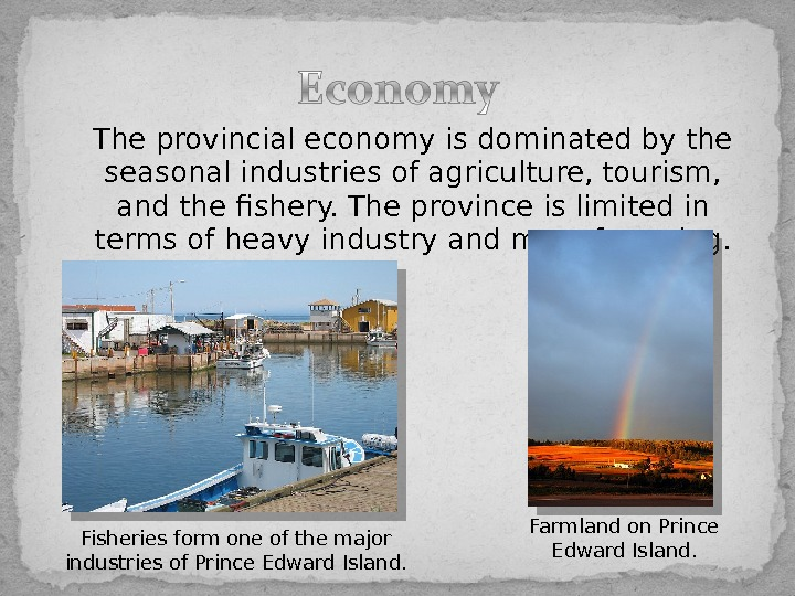 The provincial economy is dominated by the seasonal industries of agriculture, tourism,  and thefishery. The