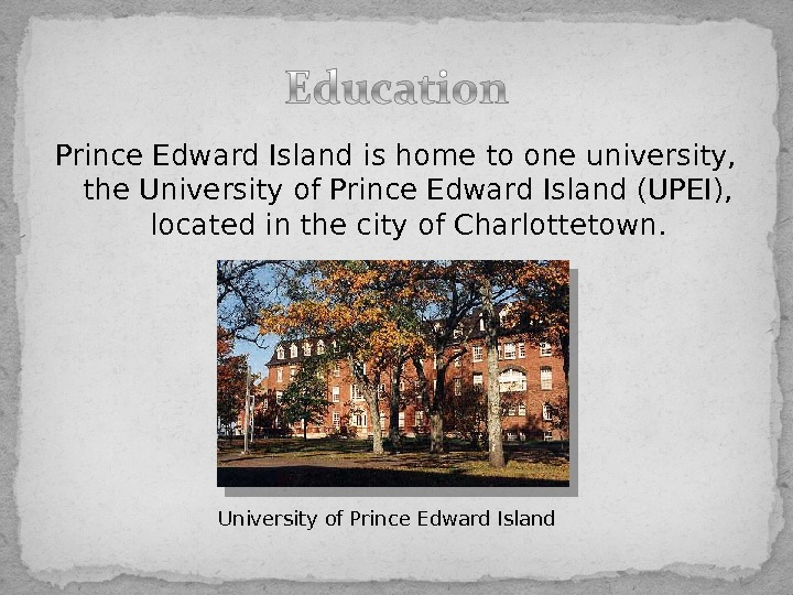 Prince Edward Island is home to one university,  the. University of Prince Edward Island(UPEI),
