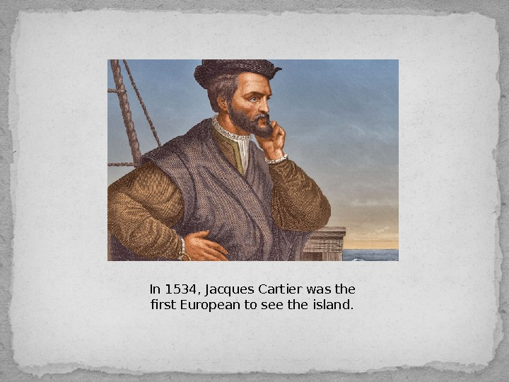 In 1534, Jacques Cartierwas the first European to see the island.