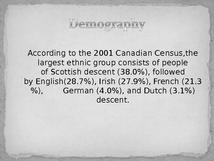 According to the 2001 Canadian Census, the largest ethnic group consists of people of. Scottishdescent (38.