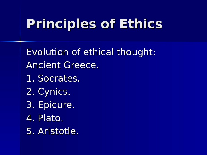 Principles of Ethics Evolution of ethical thought: Ancient Greece. 1. Socrates. 2. Cynics. 3. Epicure. 4.