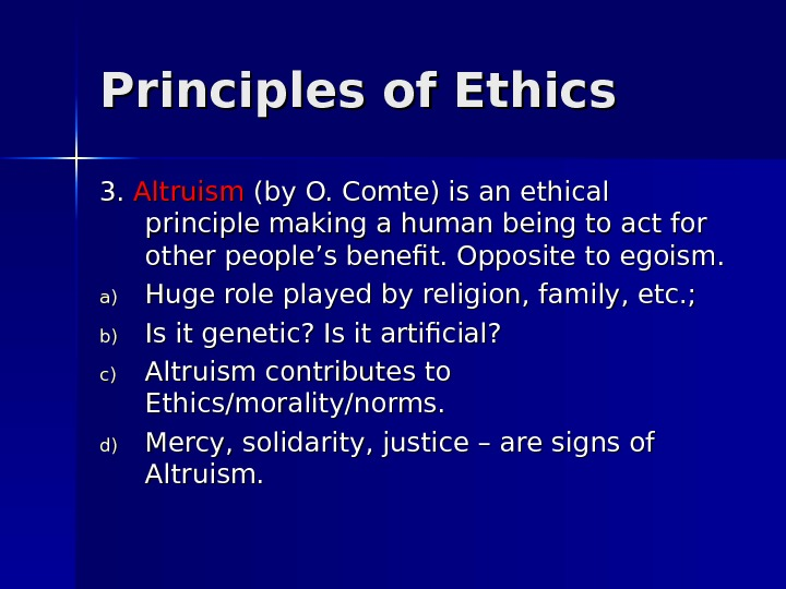Principles of Ethics 3. 3.  Altruism (by O. Comte) is an ethical principle making a