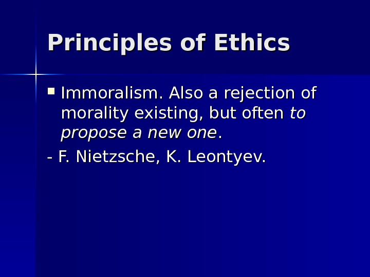 Principles of Ethics Immoralism. Also a rejection of morality existing, but often to to propose a