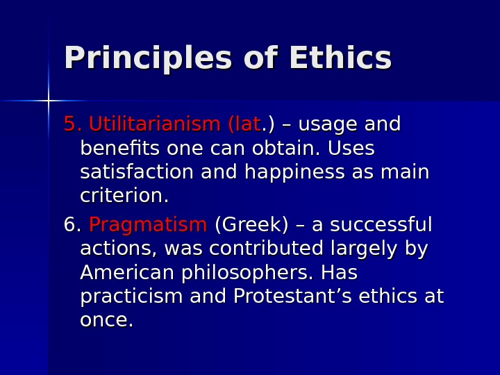 Principles of Ethics 5. Utilitarianism (lat. ) – usage and benefits one can obtain. Uses satisfaction
