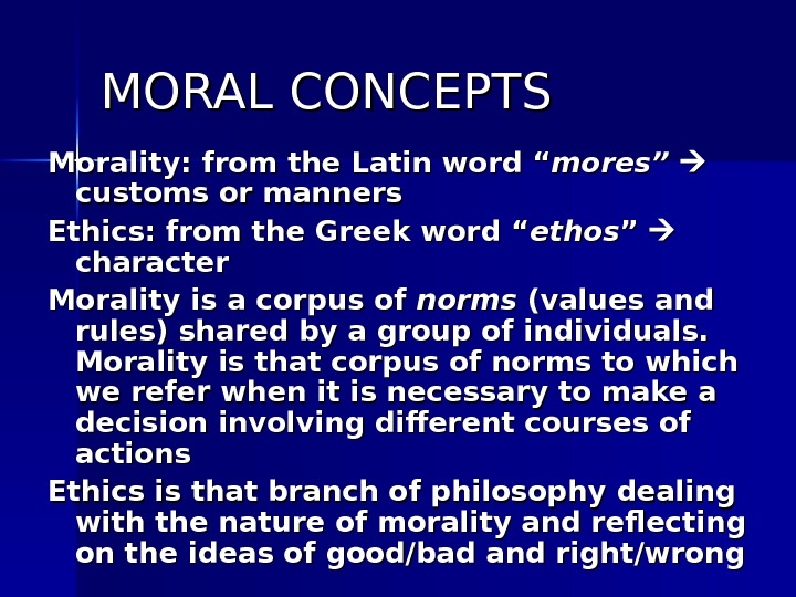 "MORAL CONCEPTS Morality: from the Latin word "" mores"" customs or manners Ethics: from the Greek"