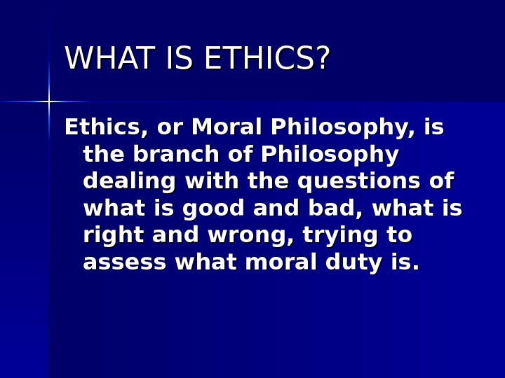 WHAT IS ETHICS? Ethics, or Moral Philosophy, is the branch of Philosophy dealing with the questions