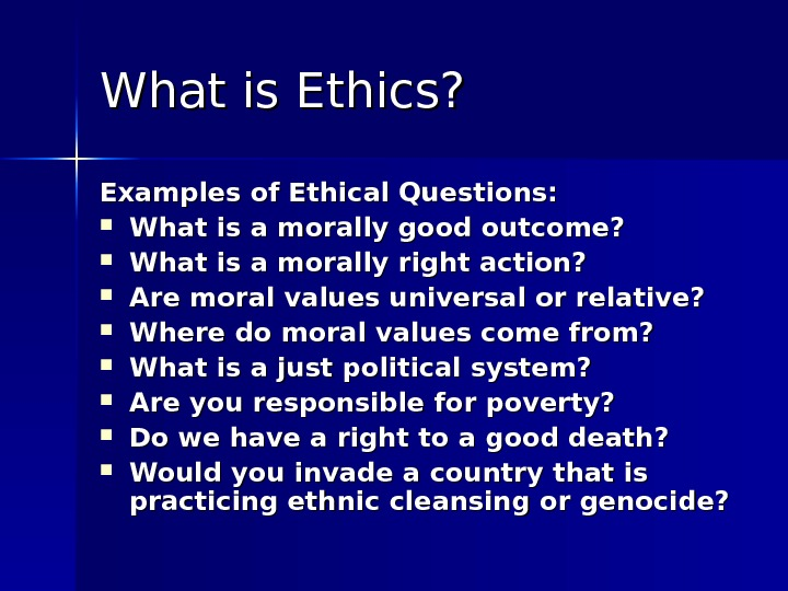 What is Ethics? Examples of Ethical Questions:  What is a morally good outcome?  What