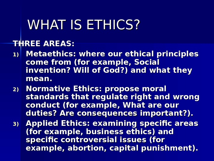 WHAT IS ETHICS? THREE AREAS: 1)1) Metaethics: where our ethical principles come from (for example, Social