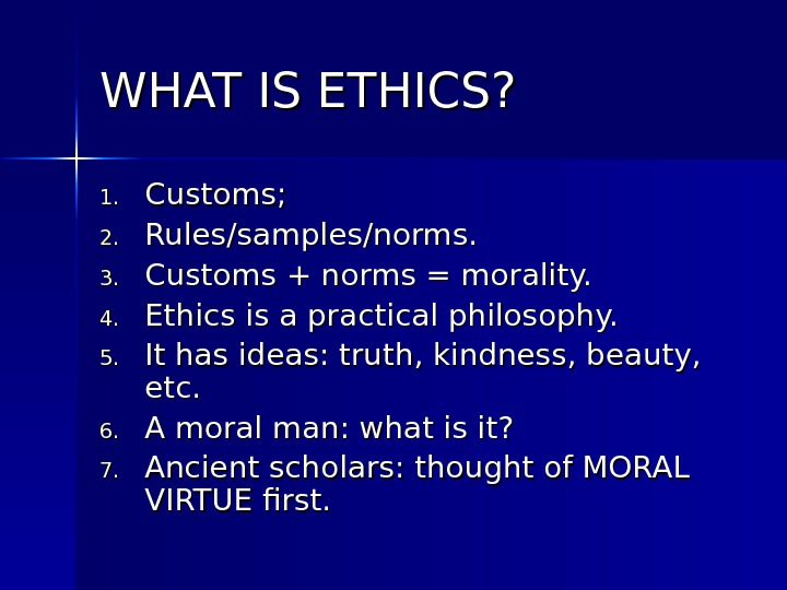 WHAT IS ETHICS? 1. 1. Customs; 2. 2. Rules/samples/norms. 3. 3. Customs + norms = morality.
