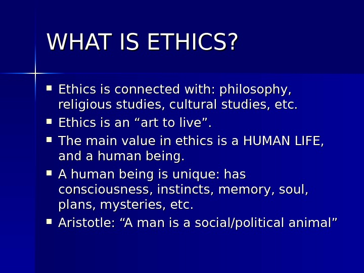 WHAT IS ETHICS?  Ethics is connected with: philosophy,  religious studies, cultural studies, etc.