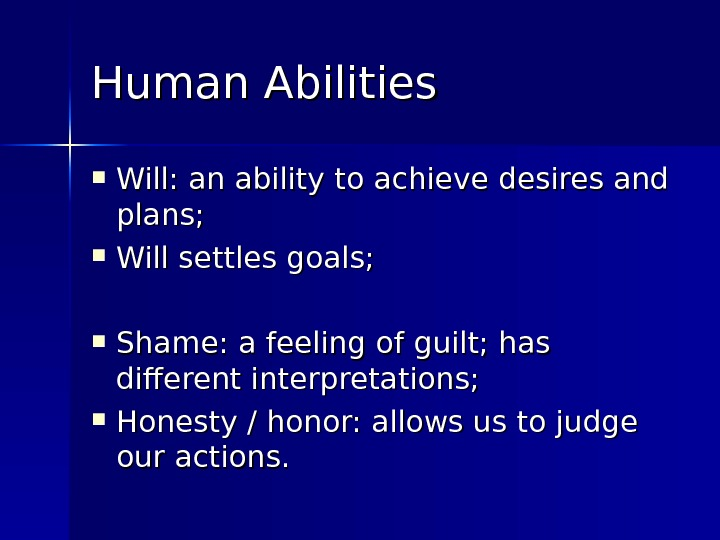 Human Abilities Will: an ability to achieve desires and plans;  Will settles goals;  Shame: