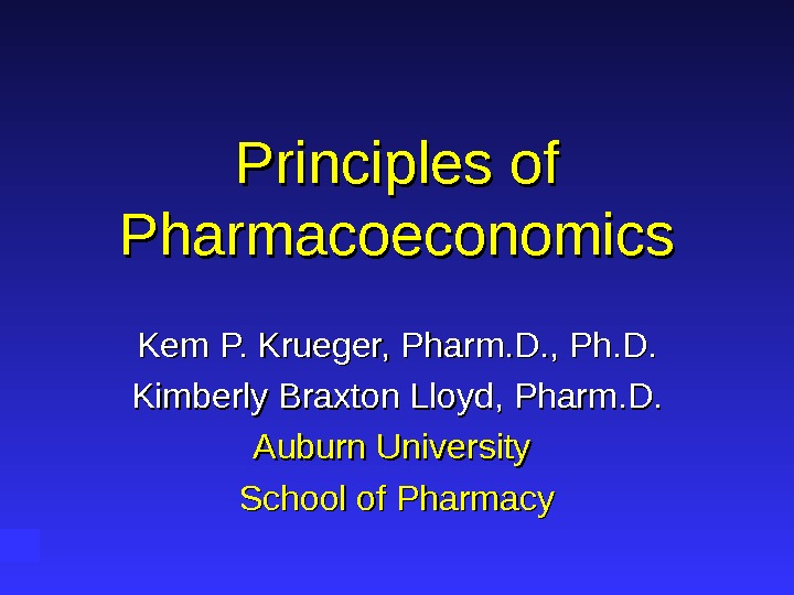 Principles of Pharmacoeconomics Kem P. Krueger, Pharm. D. , Ph. D. Kimberly Braxton Lloyd, Pharm. D.