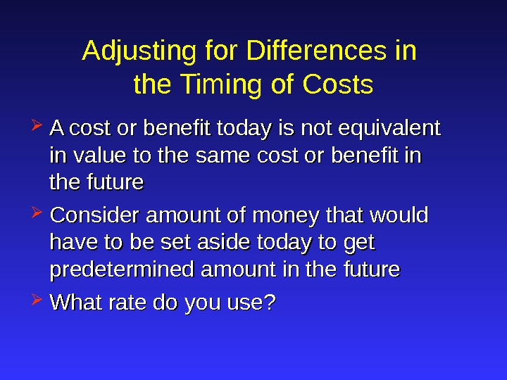 Adjusting for Differences in the Timing of Costs A cost or benefit today is not equivalent
