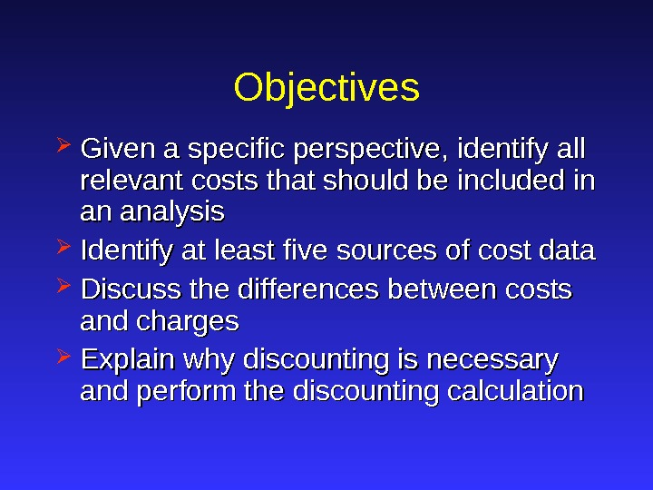 Objectives Given a specific perspective, identify all relevant costs that should be included in an analysis