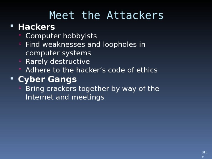 Meet the Attackers Hackers Computer hobbyists  Find weaknesses and loopholes in computer systems Rarely destructive