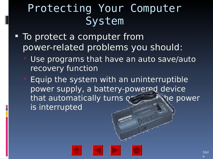 Protecting Your Computer System To protect a computer from power-related problems you should:  Use programs