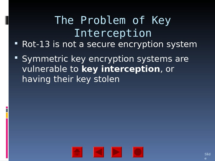 The Problem of Key Interception Rot-13 is not a secure encryption system Symmetric key encryption systems