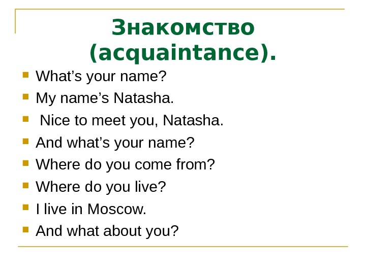 Знакомство (acquaintance).  What's your name?  My name's Natasha. Nice to meet you, Natasha.