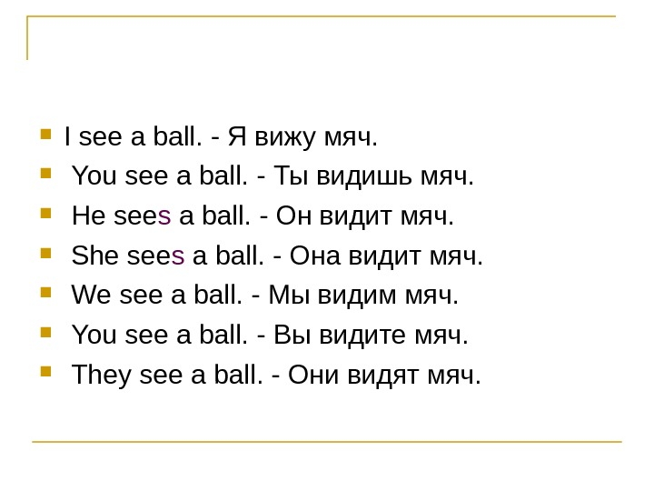 I see a ball. - Я вижу мяч. You see a ball. - Ты
