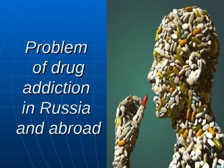 Problem of drug addiction in Russia and abroad