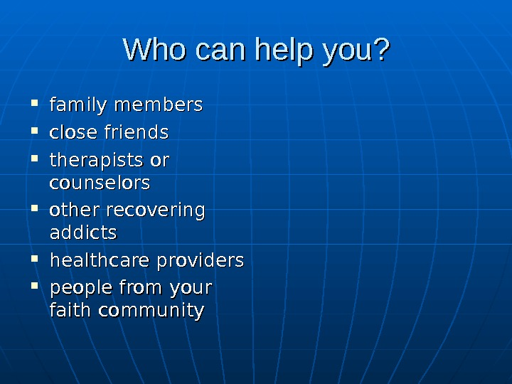Who can help you ? ?  family members close friends therapists or counselors other recovering
