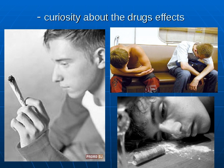 - - curiosity about the drugs effects