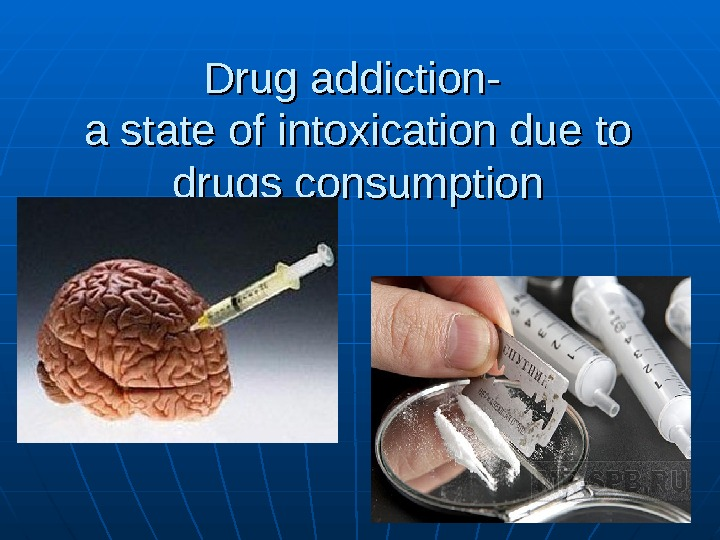 Drug addiction - - a state of intoxication due to drugs consumption