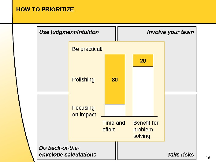 16 HOW TO PRIORITIZE Use judgment/intuition Do back-of-the- envelope calculations Involve your team Take risks. Time