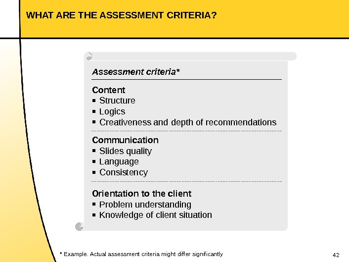 42 WHAT ARE THE ASSESSMENT CRITERIA? * Example. Actual assessment criteria might differ significantly Assessment criteria*