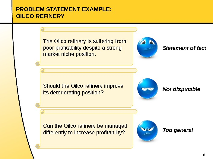6 PROBLEM STATEMENT EXAMPLE:  OILCO REFINERY The Oilco refinery is suffering from poor profitability despite