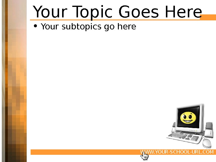 WWW. YOUR-SCHOOL-URL. COMYour Topic Goes Here • Your subtopics go here