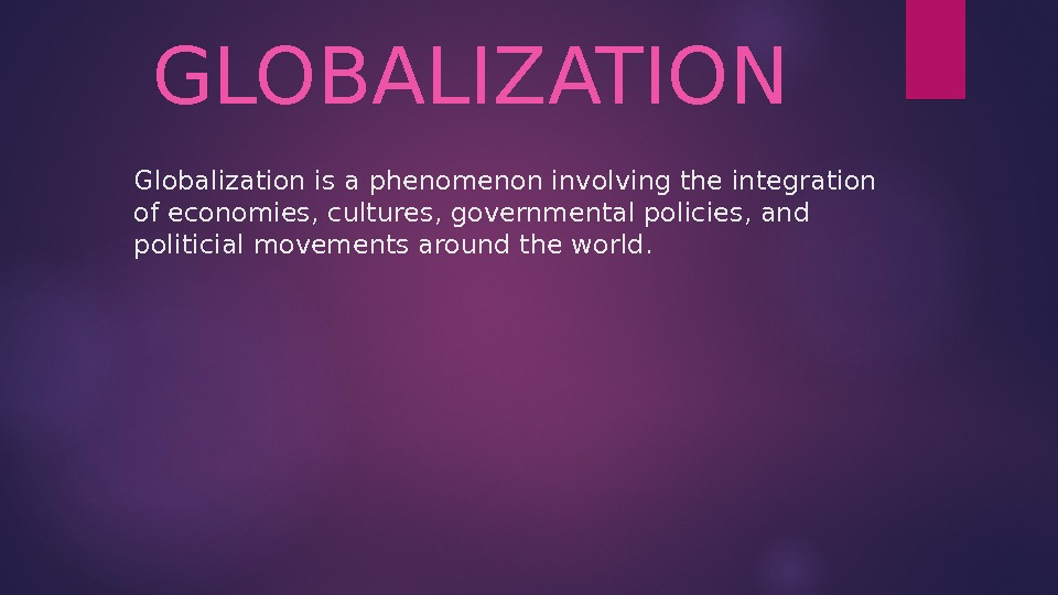Globalization is a phenomenon involving the integration of economies, cultures, governmental policies, and politicial movements around
