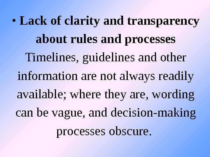 •  Lack of clarity and transparency about rules and processes Timelines, guidelines and other
